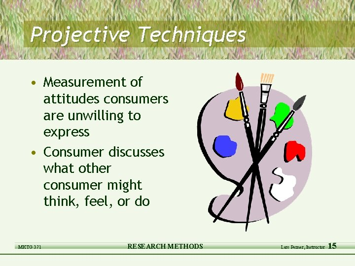 Projective Techniques • Measurement of attitudes consumers are unwilling to express • Consumer discusses