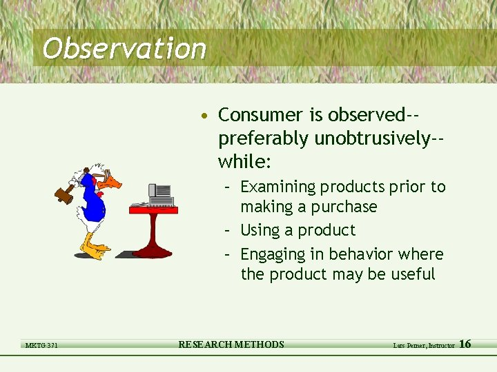 Observation • Consumer is observed-preferably unobtrusively-while: – Examining products prior to making a purchase