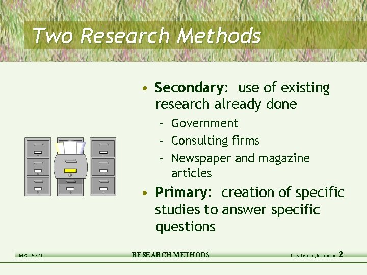 Two Research Methods • Secondary: use of existing research already done – Government –