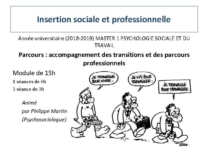Insertion sociale et professionnelle Année universitaire (2018 -2019) MASTER 1 PSYCHOLOGIE SOCIALE ET DU