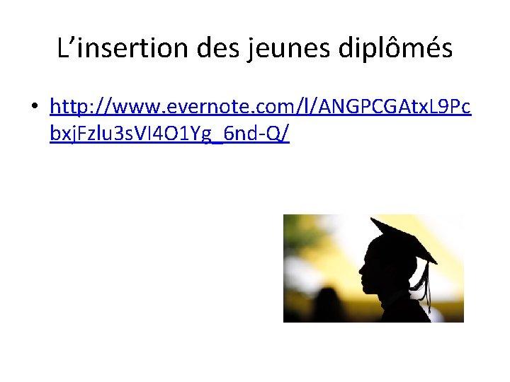 L'insertion des jeunes diplômés • http: //www. evernote. com/l/ANGPCGAtx. L 9 Pc bxj. Fzlu