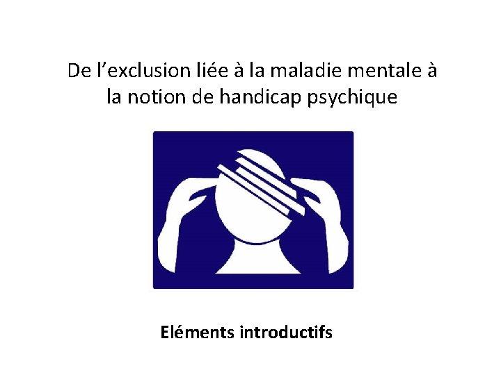 De l'exclusion liée à la maladie mentale à la notion de handicap psychique Eléments