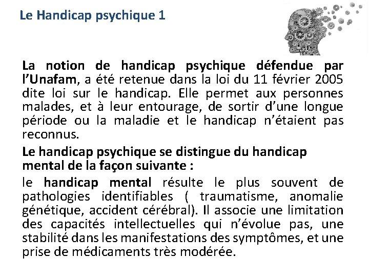 Le Handicap psychique 1 La notion de handicap psychique défendue par l'Unafam, a été