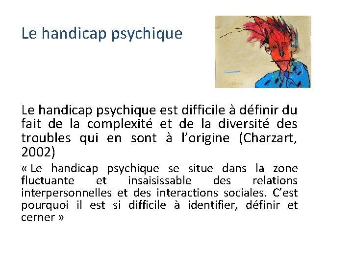 Le handicap psychique est difficile à définir du fait de la complexité et de