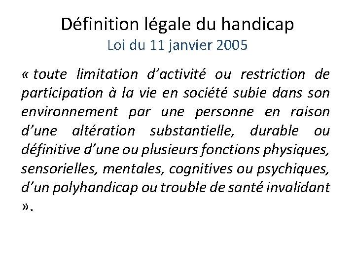 Définition légale du handicap Loi du 11 janvier 2005 « toute limitation d'activité ou