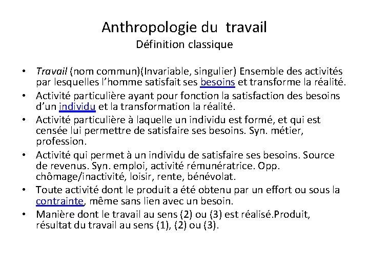 Anthropologie du travail Définition classique • Travail (nom commun)(Invariable, singulier) Ensemble des activités par