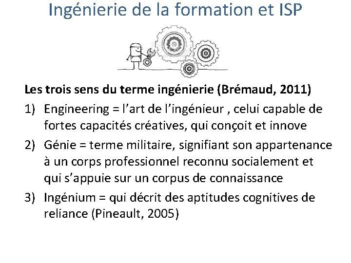 Ingénierie de la formation et ISP Les trois sens du terme ingénierie (Brémaud, 2011)