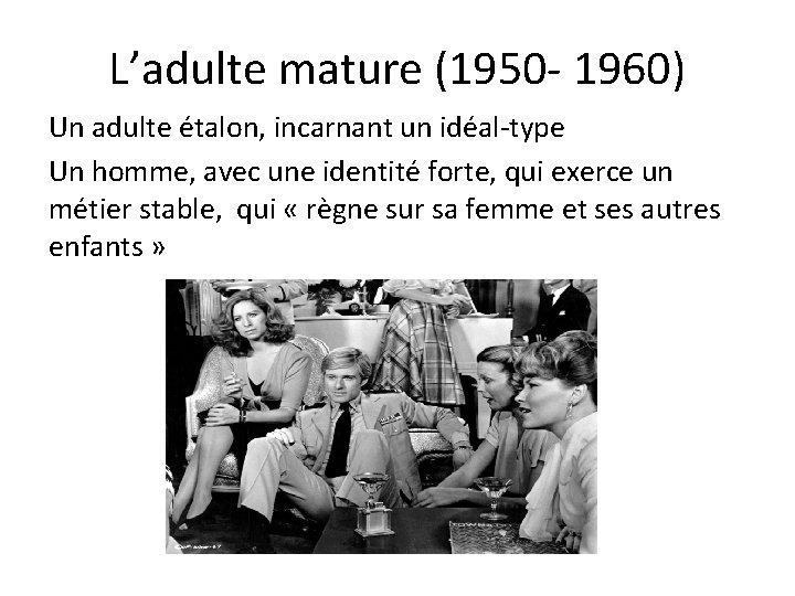 L'adulte mature (1950 - 1960) Un adulte étalon, incarnant un idéal-type Un homme, avec