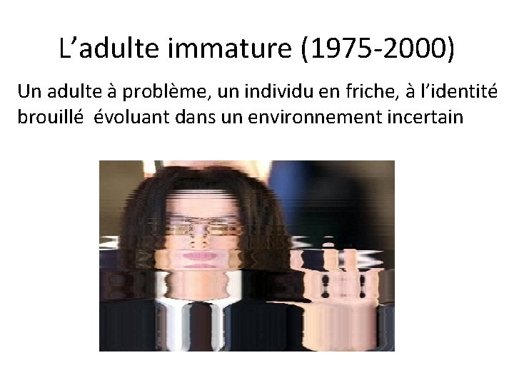 L'adulte immature (1975 -2000) Un adulte à problème, un individu en friche, à l'identité