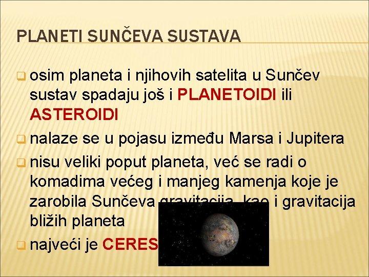 PLANETI SUNČEVA SUSTAVA q osim planeta i njihovih satelita u Sunčev sustav spadaju još