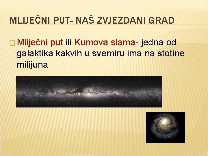 MLIJEČNI PUT- NAŠ ZVJEZDANI GRAD � Mliječni put ili Kumova slama- jedna od galaktika