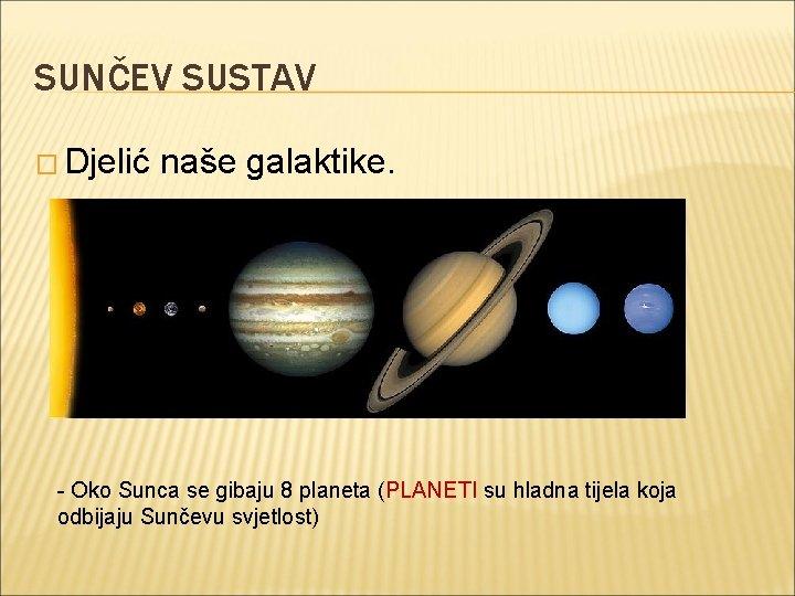 SUNČEV SUSTAV � Djelić naše galaktike. - Oko Sunca se gibaju 8 planeta (PLANETI