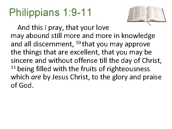 Philippians 1: 9 -11 And this I pray, that your love may abound still
