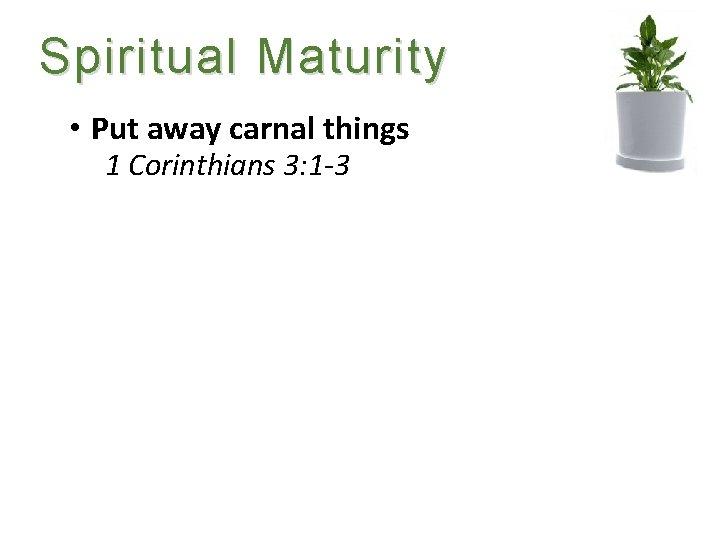 Spiritual Maturity • Put away carnal things 1 Corinthians 3: 1 -3