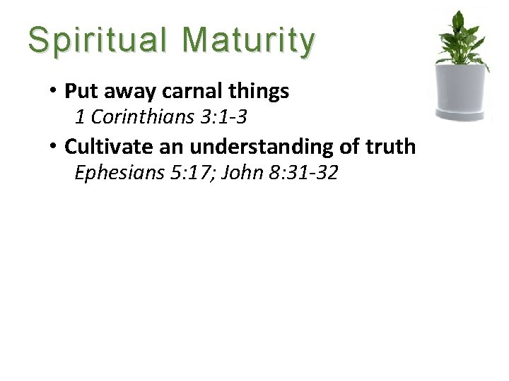 Spiritual Maturity • Put away carnal things 1 Corinthians 3: 1 -3 • Cultivate