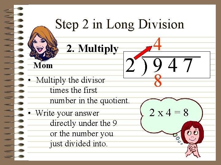 Step 2 in Long Division 2. Multiply Mom 4 2)947 • Multiply the divisor