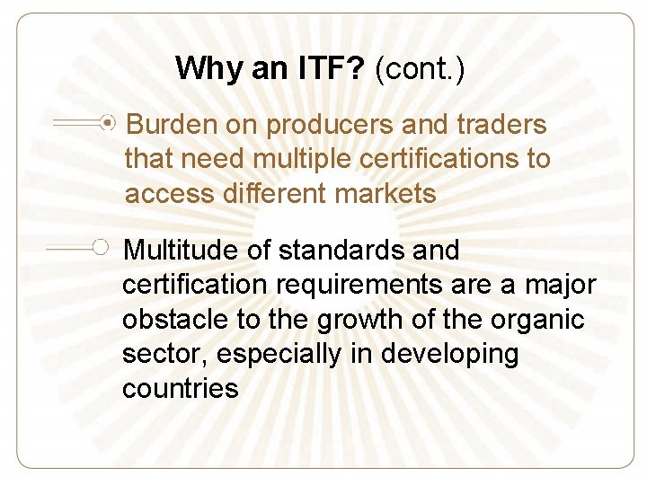 Why an ITF? (cont. ) Burden on producers and traders that need multiple certifications