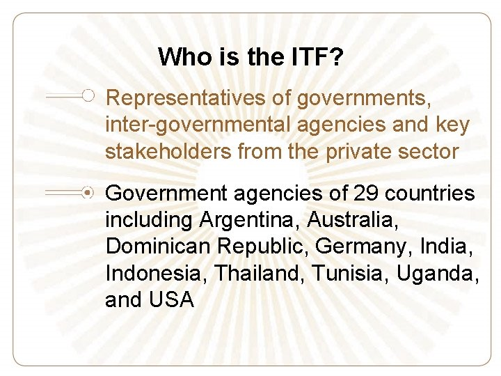 Who is the ITF? Representatives of governments, inter-governmental agencies and key stakeholders from the