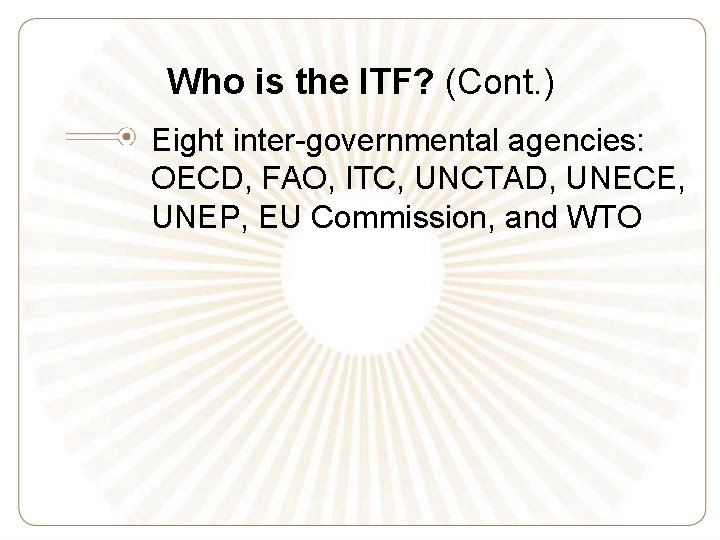 Who is the ITF? (Cont. ) Eight inter-governmental agencies: OECD, FAO, ITC, UNCTAD, UNECE,