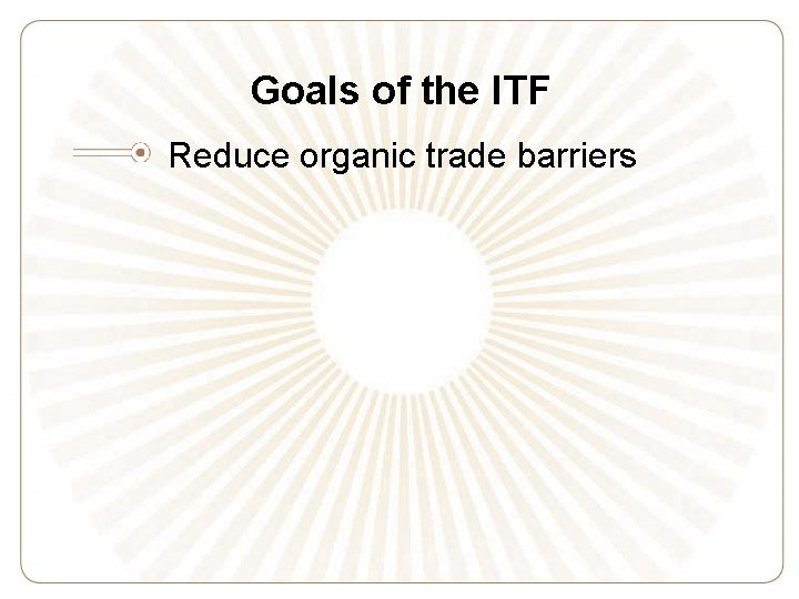 Goals of the ITF Reduce organic trade barriers