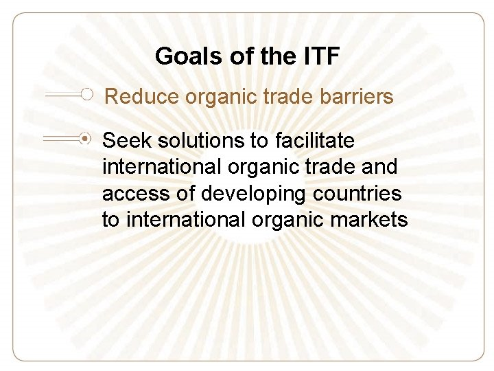 Goals of the ITF Reduce organic trade barriers Seek solutions to facilitate international organic