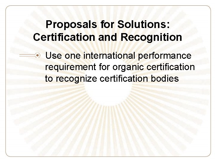 Proposals for Solutions: Certification and Recognition Use one international performance requirement for organic certification