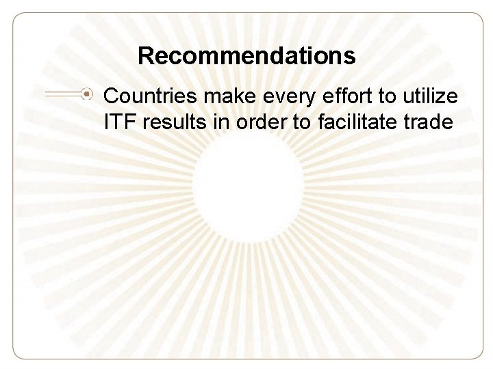 Recommendations Countries make every effort to utilize ITF results in order to facilitate trade