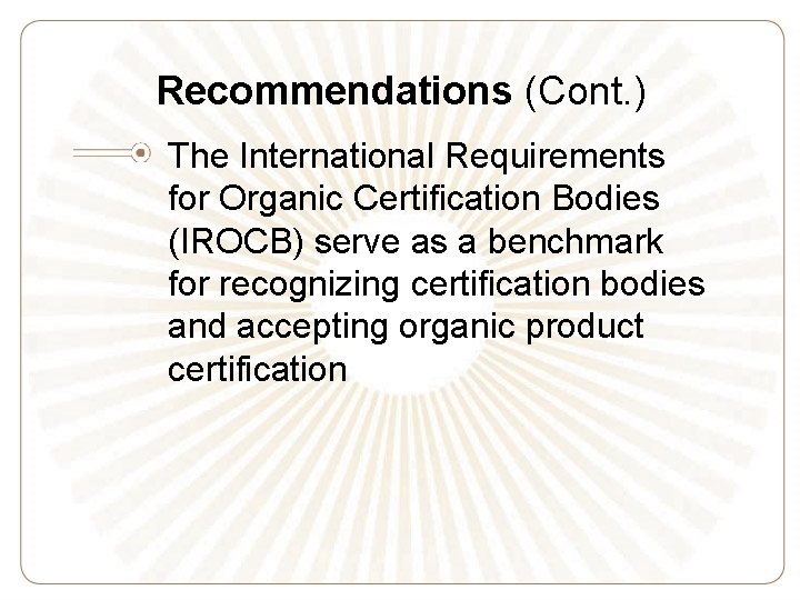 Recommendations (Cont. ) The International Requirements for Organic Certification Bodies (IROCB) serve as a