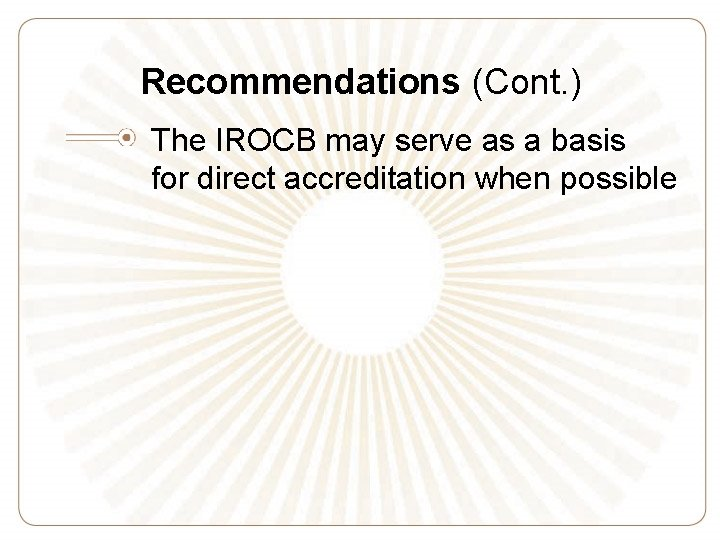 Recommendations (Cont. ) The IROCB may serve as a basis for direct accreditation when