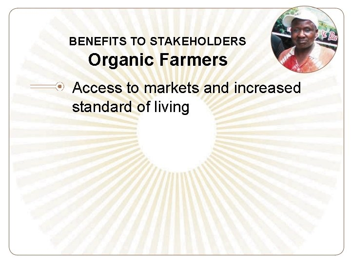 BENEFITS TO STAKEHOLDERS Organic Farmers Access to markets and increased standard of living