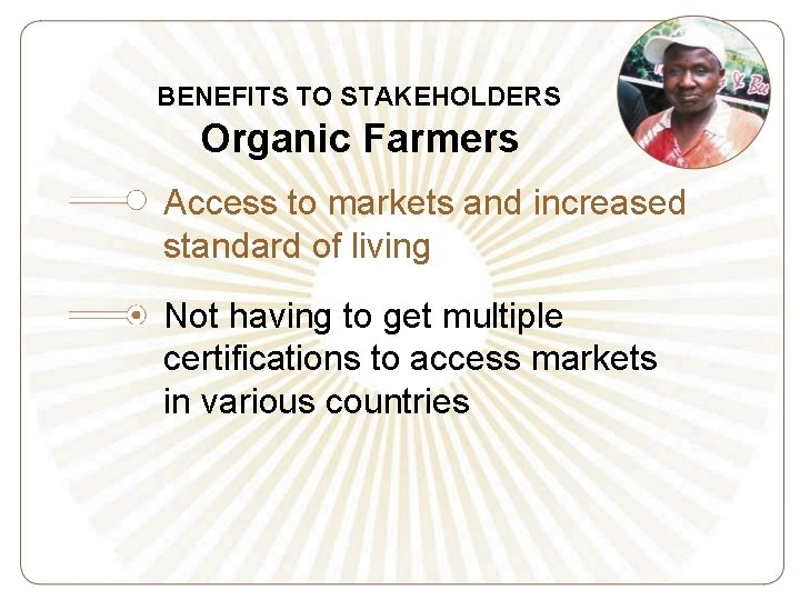 BENEFITS TO STAKEHOLDERS Organic Farmers Access to markets and increased standard of living Not
