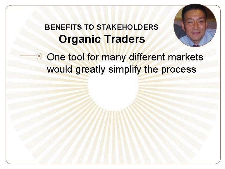 BENEFITS TO STAKEHOLDERS Organic Traders One tool for many different markets would greatly simplify