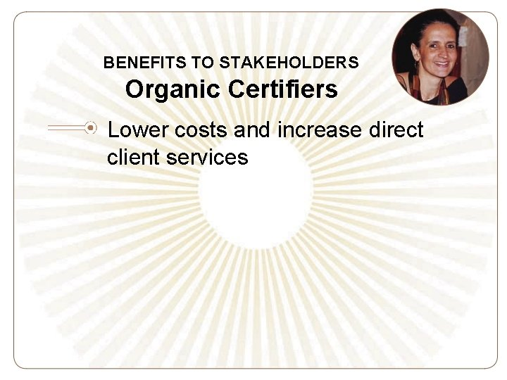 BENEFITS TO STAKEHOLDERS Organic Certifiers Lower costs and increase direct client services