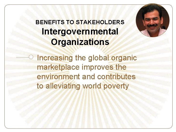 BENEFITS TO STAKEHOLDERS Intergovernmental Organizations Increasing the global organic marketplace improves the environment and