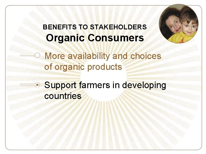 BENEFITS TO STAKEHOLDERS Organic Consumers More availability and choices of organic products Support farmers