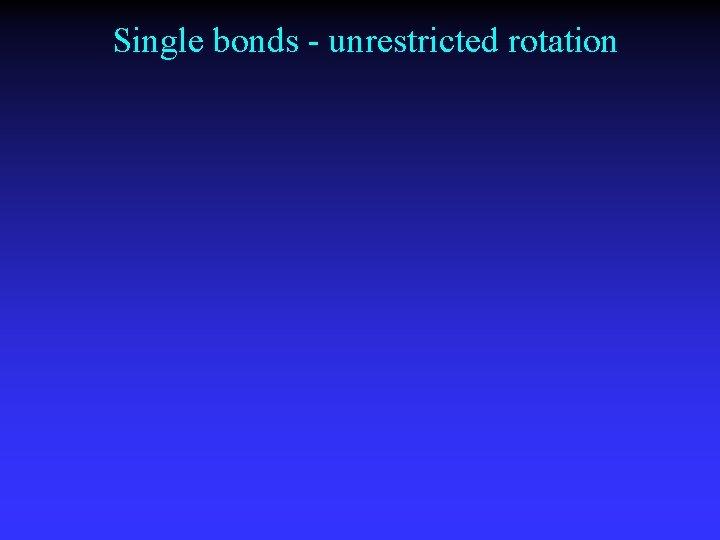 Single bonds - unrestricted rotation