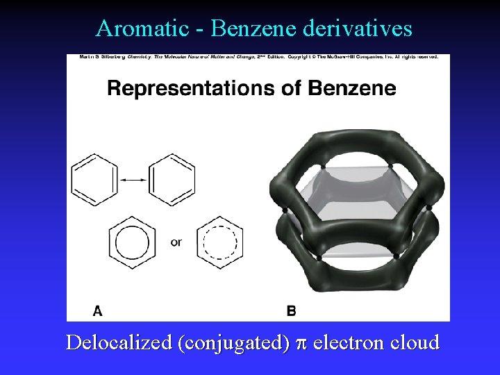 Aromatic - Benzene derivatives Delocalized (conjugated) electron cloud