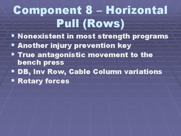 Component 8 – Horizontal Pull (Rows) Nonexistent in most strength programs Another injury prevention