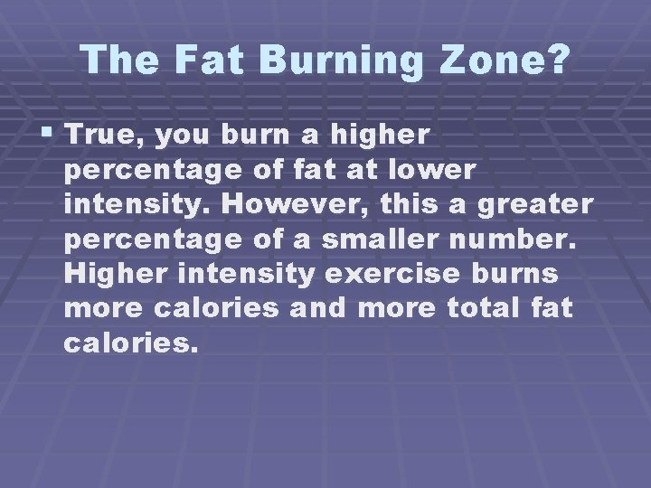 The Fat Burning Zone? § True, you burn a higher percentage of fat at