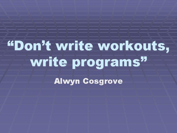 """Don't write workouts, write programs"" Alwyn Cosgrove"