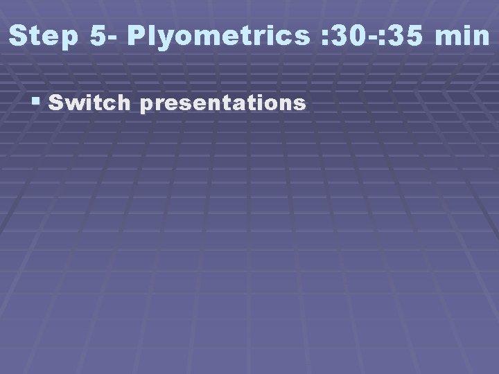 Step 5 - Plyometrics : 30 -: 35 min § Switch presentations