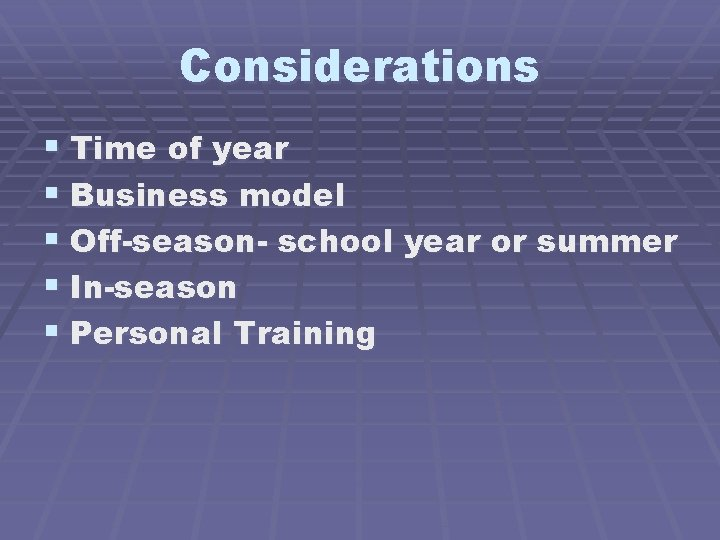Considerations § Time of year § Business model § Off-season- school year or summer