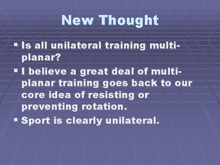 New Thought § Is all unilateral training multi- planar? § I believe a great