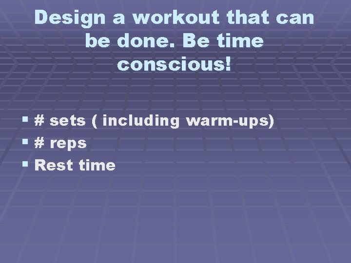 Design a workout that can be done. Be time conscious! § # sets (