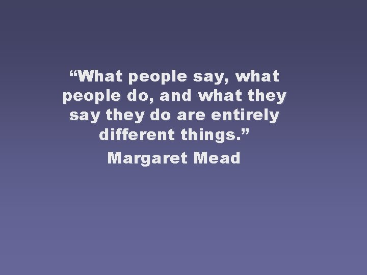 """""""What people say, what people do, and what they say they do are entirely"""