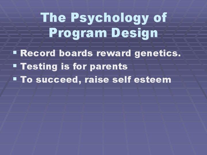 The Psychology of Program Design § Record boards reward genetics. § Testing is for