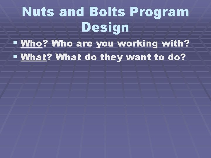 Nuts and Bolts Program Design § Who? Who are you working with? § What?