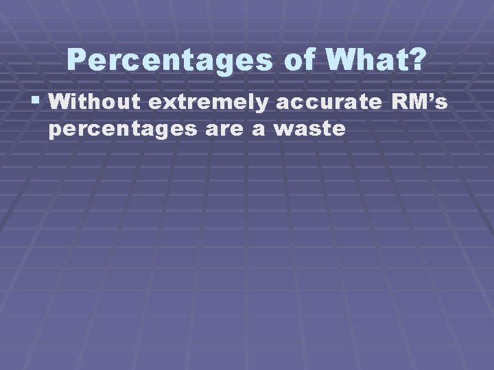 Percentages of What? § Without extremely accurate RM's percentages are a waste