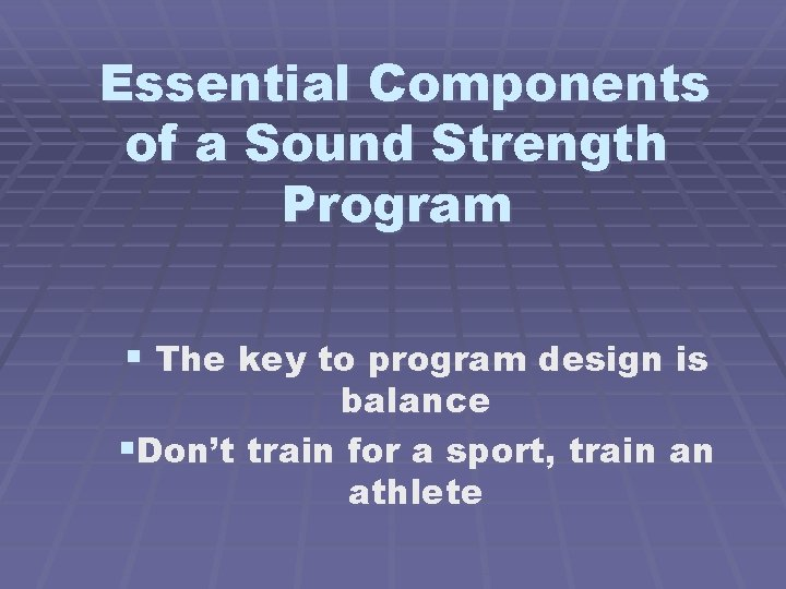 Essential Components of a Sound Strength Program § The key to program design is