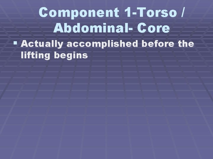 Component 1 -Torso / Abdominal- Core § Actually accomplished before the lifting begins